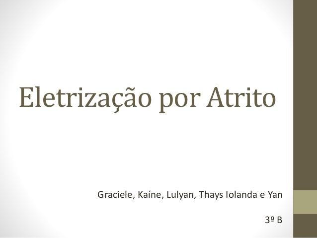 Eletrização por Atrito Graciele, Kaíne, Lulyan, Thays Iolanda e Yan 3º B