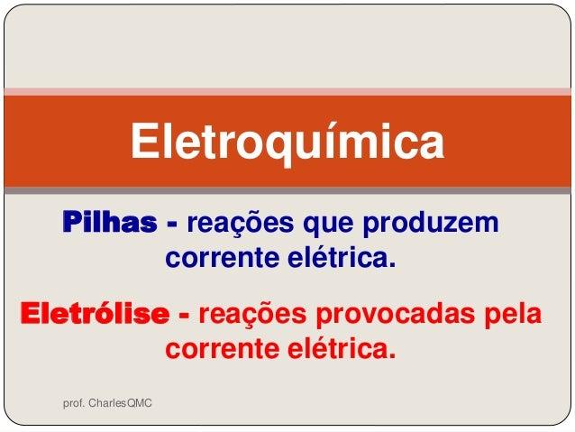 Pilhas - reações que produzemcorrente elétrica.EletroquímicaEletrólise - reações provocadas pelacorrente elétrica.prof. Ch...