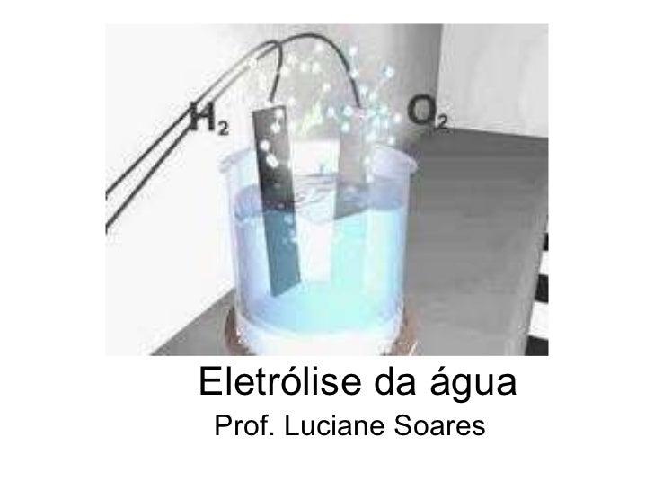 Eletrólise da água Prof. Luciane Soares