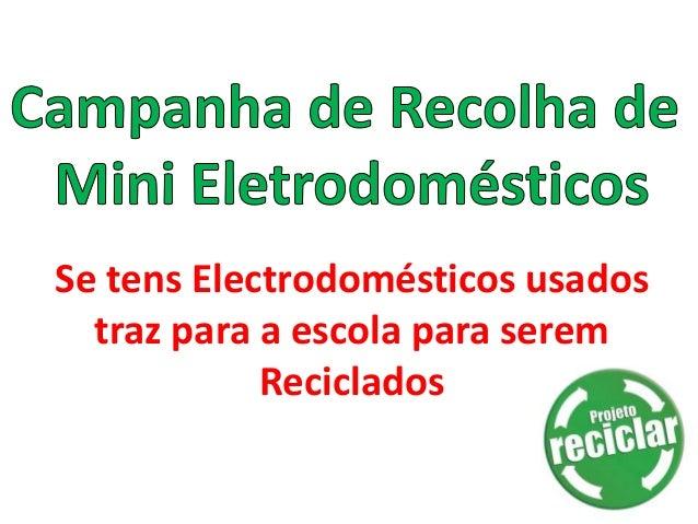 Se tens Electrodomésticos usados  traz para a escola para serem            Reciclados