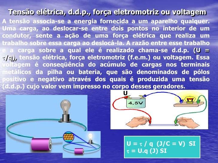 Tensão elétrica, d.d.p., força eletromotriz ou voltagem<br />Atensão associa-se a energia fornecida a um aparelho qualquer...