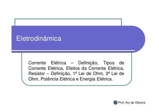 Eletrodinâmica   Corrente Elétrica – Definição, Tipos de   Corrente Elétrica, Efeitos da Corrente Elétrica,   Resistor – D...