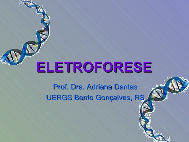 ELETROFORESE  Prof. Dra. Adriana Dantas UERGS Bento Gonçalves, RS