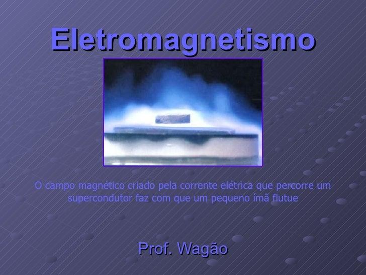 Eletromagnetismo Prof. Wagão O campo magnético criado pela corrente elétrica que percorre um supercondutor faz com que um ...