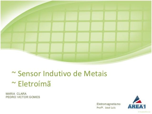 ~ Sensor Indutivo de Metais   ~ EletroímãMARIA CLARAPEDRO VICTOR GOMES                           Eletromagnetismo         ...