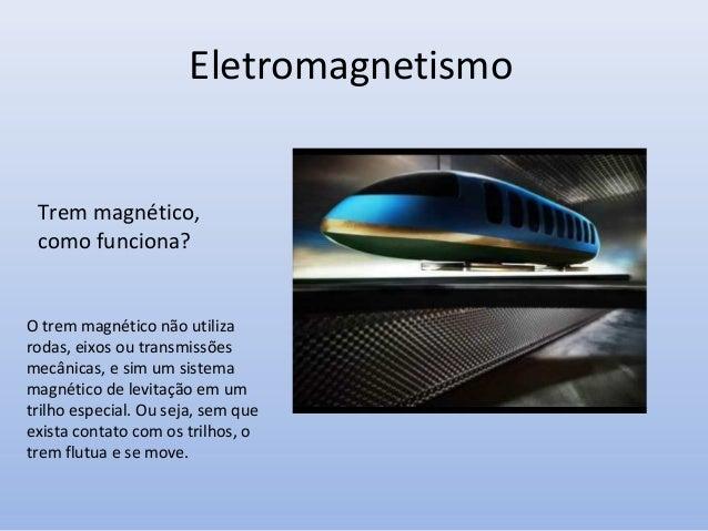 Eletromagnetismo Trem magnético, como funciona?  O trem magnético não utiliza rodas, eixos ou transmissões mecânicas, e si...