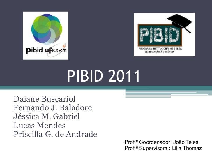 PIBID 2011Daiane BuscariolFernando J. BaladoreJéssica M. GabrielLucas MendesPriscilla G. de Andrade                       ...