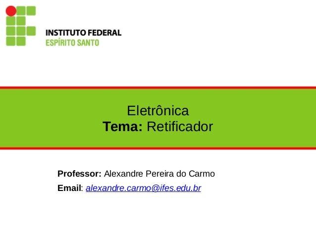 Eletrônica Tema: Retificador Professor: Alexandre Pereira do Carmo Email: alexandre.carmo@ifes.edu.br