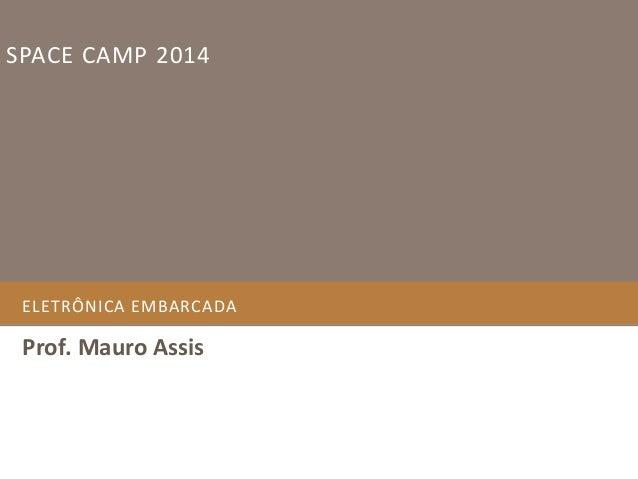 SPACE CAMP 2014  ELETRÔNICA EMBARCADA  Prof. Mauro Assis