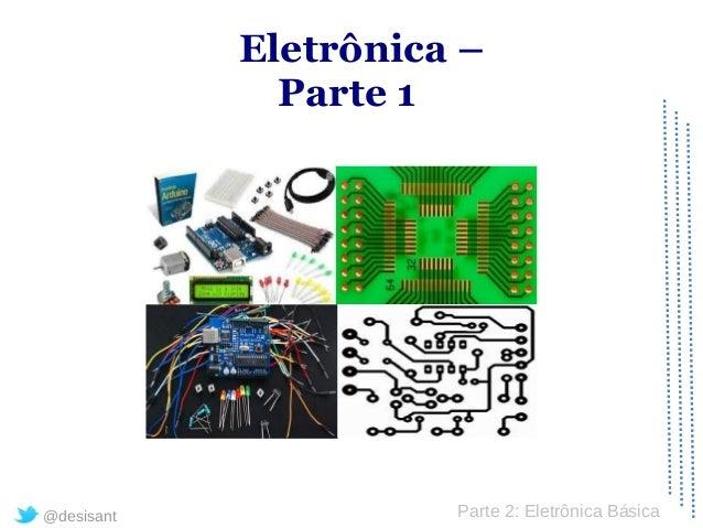 Eletrônica –              Parte 1@desisant             Parte 2: Eletrônica Básica