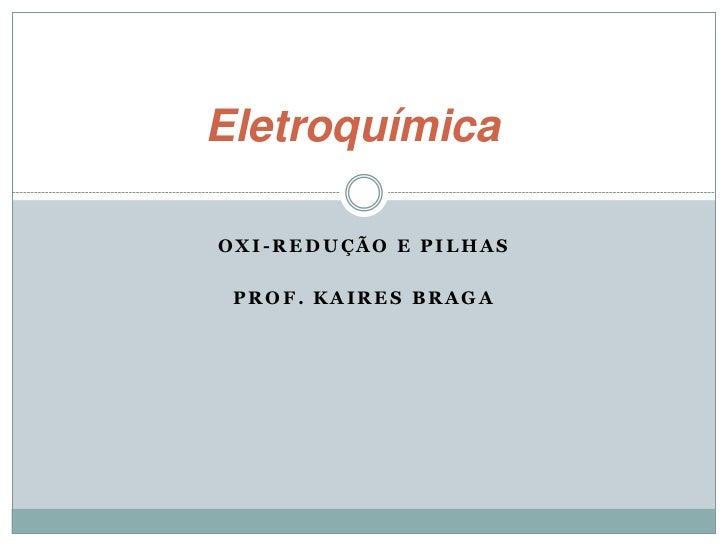 EletroquímicaOXI-REDUÇÃO E PILHAS PROF. KAIRES BRAGA