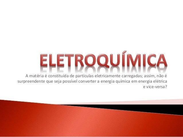 A matéria é constituída de partículas eletricamente carregadas; assim, não é surpreendente que seja possível converter a e...