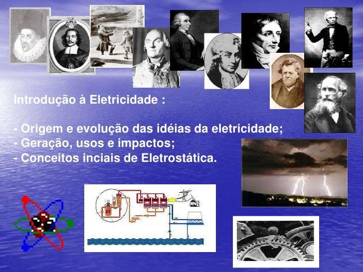 Introdução à Eletricidade :<br />- Origem e evolução das idéias da eletricidade;<br />- Geração, usos e impactos;<br />- C...