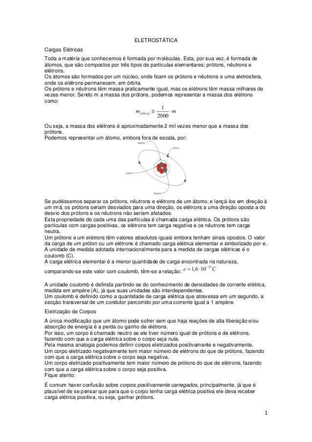 1 ELETROSTÁTICA Cargas Elétricas Toda a matéria que conhecemos é formada por moléculas. Esta, por sua vez, é formada de át...