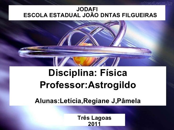 JODAFI ESCOLA ESTADUAL JOÃO DNTAS FILGUEIRAS <ul><li>Disciplina: Física </li></ul><ul><li>Professor:Astrogildo </li></ul><...