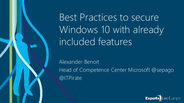 Best Practices to secure Windows 10 with already included features Alexander Benoit Head of Competence Center Microsoft @s...