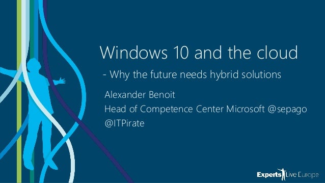 Windows 10 and the cloud - Why the future needs hybrid solutions Alexander Benoit Head of Competence Center Microsoft @sep...