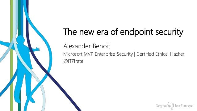 The new era of endpoint security Alexander Benoit Microsoft MVP Enterprise Security | Certified Ethical Hacker @ITPirate