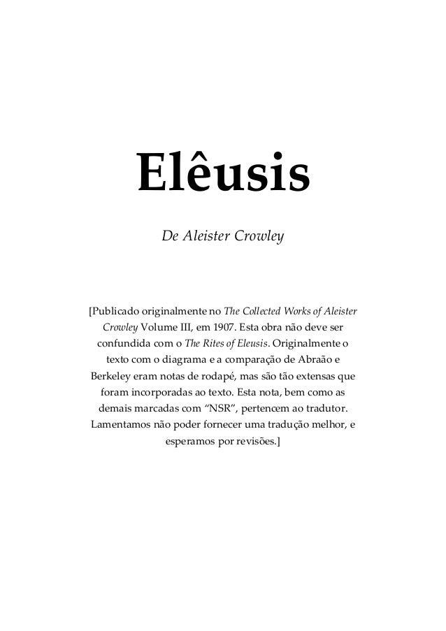 Elêusis De Aleister Crowley [Publicado originalmente no The Collected Works of Aleister Crowley Volume III, em 1907. Esta ...