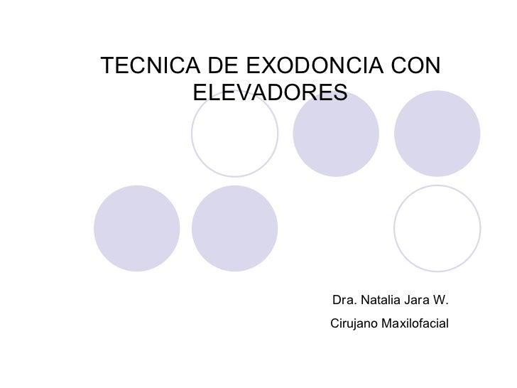 TECNICA DE EXODONCIA CON ELEVADORES Dra. Natalia Jara W. Cirujano Maxilofacial UNIVERSIDAD DEL DESARROLLO