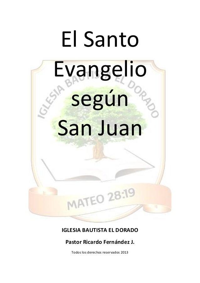 El Santo Evangelio según San Juan IGLESIA BAUTISTA EL DORADO Pastor Ricardo Fernández J. Todos los derechos reservados 2013