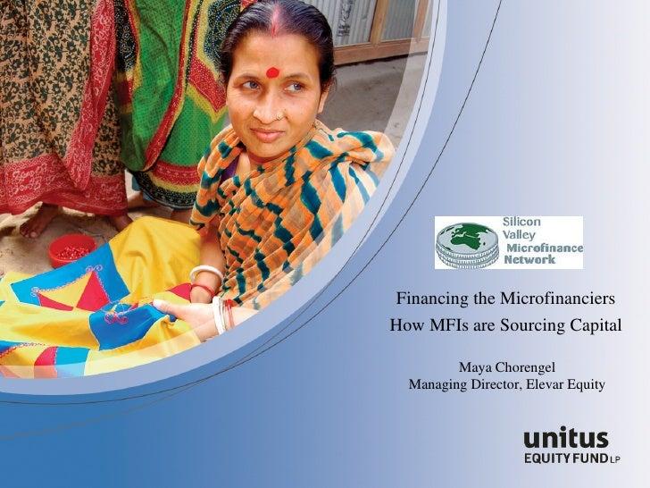 Financing the Microfinanciers How MFIs are Sourcing Capital Maya Chorengel Managing Director, Elevar Equity