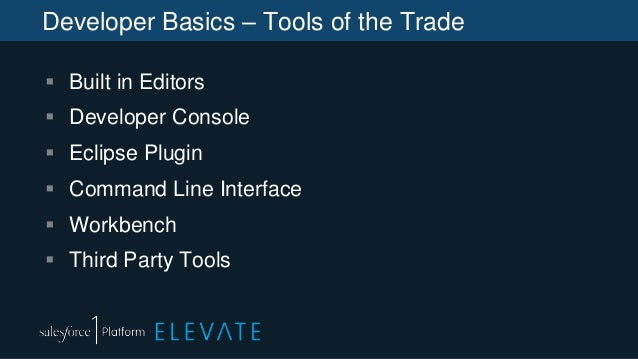 Developer Basics – Tools of the Trade  Built in Editors  Developer Console  Eclipse Plugin  Command Line Interface  W...
