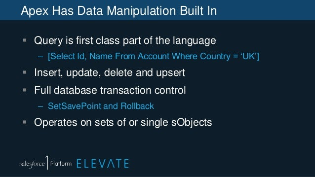 Apex Has Data Manipulation Built In  Query is first class part of the language – [Select Id, Name From Account Where Coun...