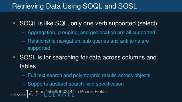 Retrieving Data Using SOQL and SOSL  SOQL is like SQL, only one verb supported (select) – Aggregation, grouping, and geol...