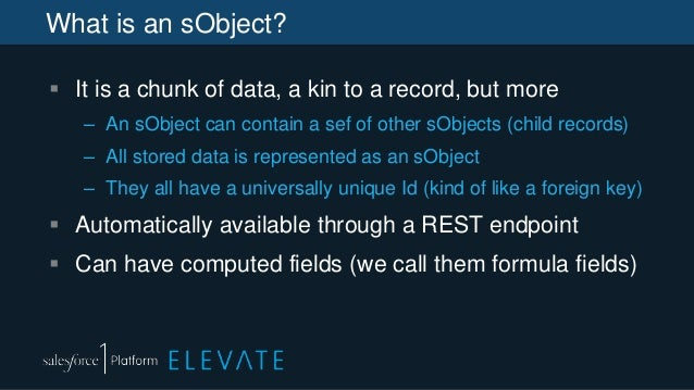 What is an sObject?  It is a chunk of data, a kin to a record, but more – An sObject can contain a sef of other sObjects ...