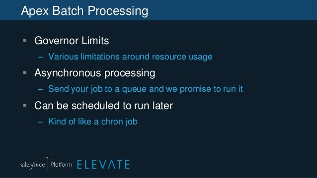 Apex Batch Processing  Governor Limits – Various limitations around resource usage  Asynchronous processing – Send your ...