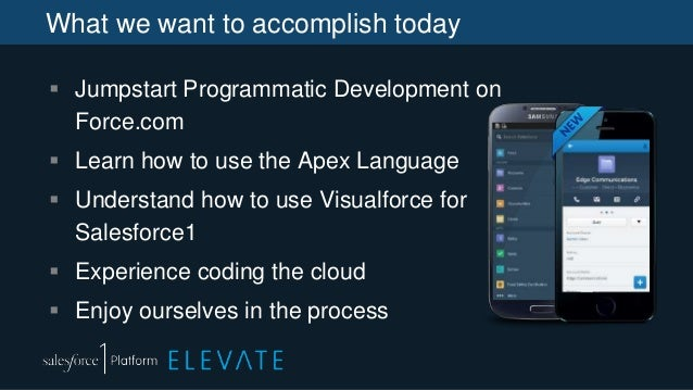 What we want to accomplish today  Jumpstart Programmatic Development on Force.com  Learn how to use the Apex Language  ...