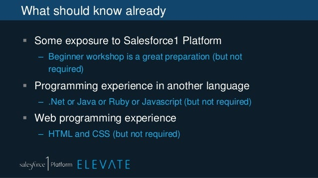 What should know already  Some exposure to Salesforce1 Platform – Beginner workshop is a great preparation (but not requi...