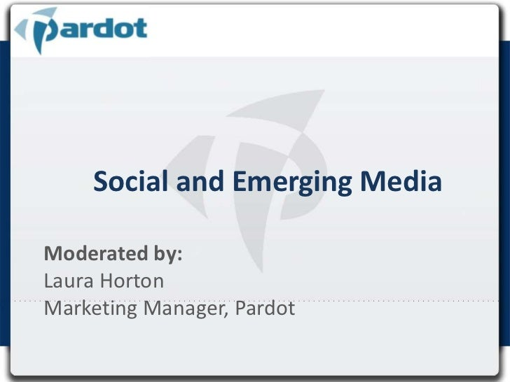 Social and Emerging Media<br />Moderated by: <br />Laura Horton <br />Marketing Manager, Pardot<br />