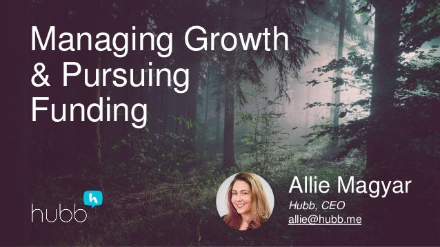 Managing Growth & Pursuing Funding Allie Magyar Hubb, CEO allie@hubb.me