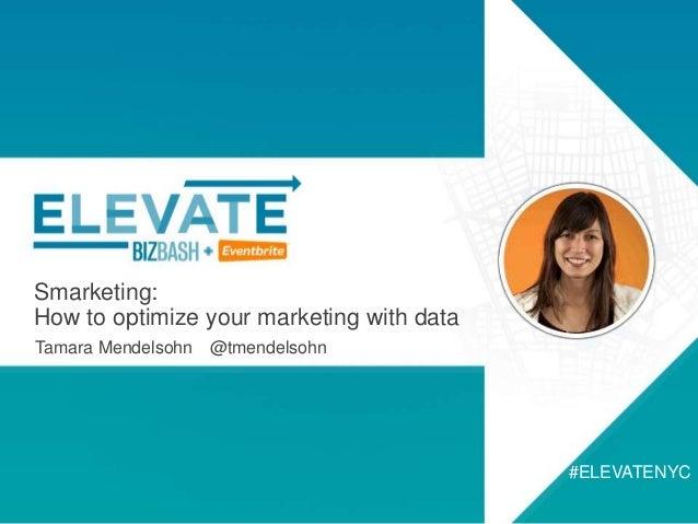 Smarketing: How to optimize your marketing with data Tamara Mendelsohn @tmendelsohn #ELEVATENYC