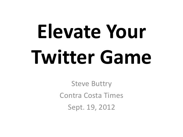 Elevate YourTwitter Game      Steve Buttry   Contra Costa Times     Sept. 19, 2012