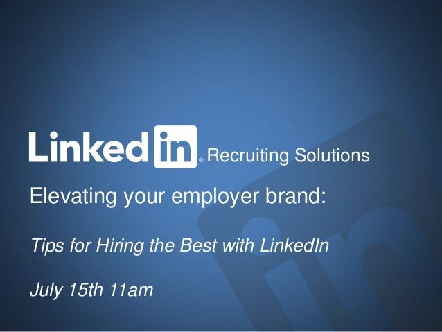 Elevating your employer brand: Tips for Hiring the Best with LinkedIn July 15th 11am Recruiting Solutions