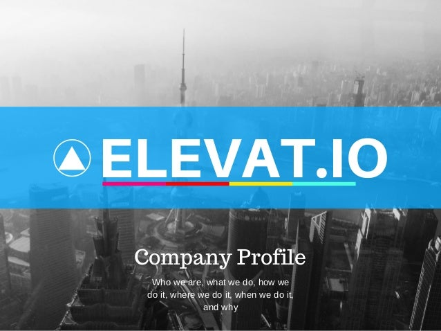 ELEVAT.IO Company Profile Who we are, what we do, how we do it, where we do it, when we do it, and why