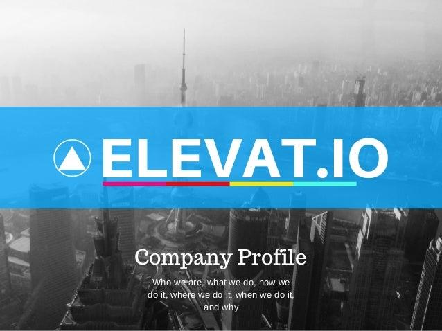 ELEVAT.IO Company Profile Whoweare,whatwedo,howwe doit,wherewedoit,whenwedoit, andwhy