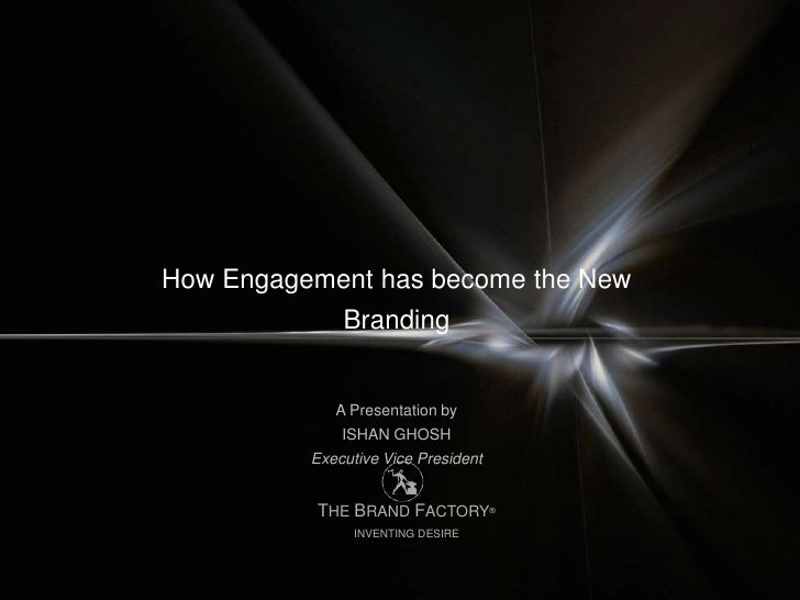 How Engagement has become the New              Branding             A Presentation by              ISHAN GHOSH          Ex...