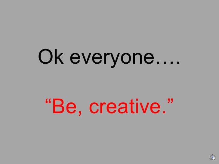 "Ok everyone….""Be, creative.""<br />"