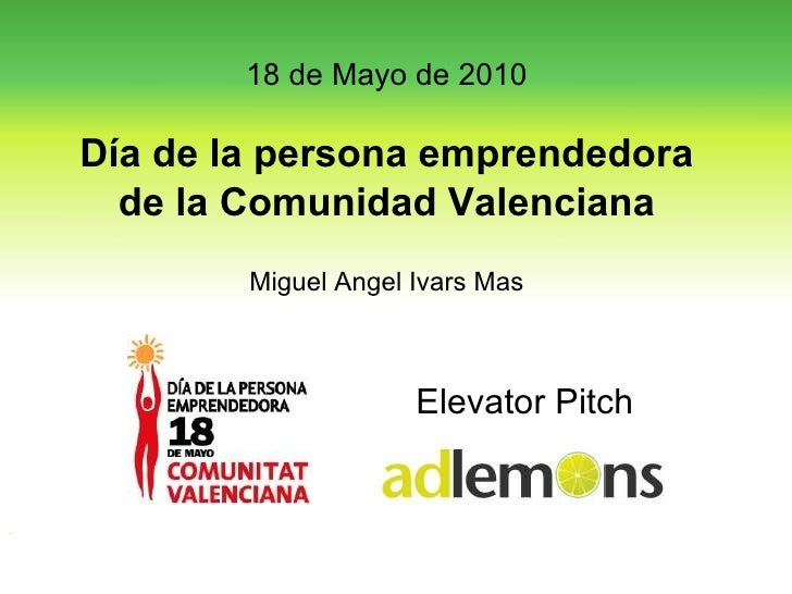Elevator Pitch 18 de Mayo de 2010 Día de la persona emprendedora de la Comunidad Valenciana Miguel Angel Ivars Mas
