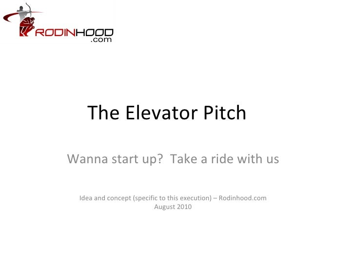 The Elevator Pitch Wanna start up?  Take a ride with us Idea and concept (specific to this execution) – Rodinhood.com Augu...