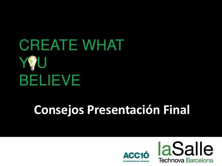 CREATE WHAT Y  U BELIEVE<br />Consejos Presentación Final<br />
