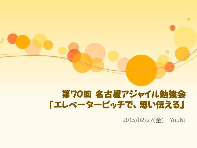 第70回 名古屋アジャイル勉強会 「エレベーターピッチで、思い伝える」 2015/02/27(金) You&I