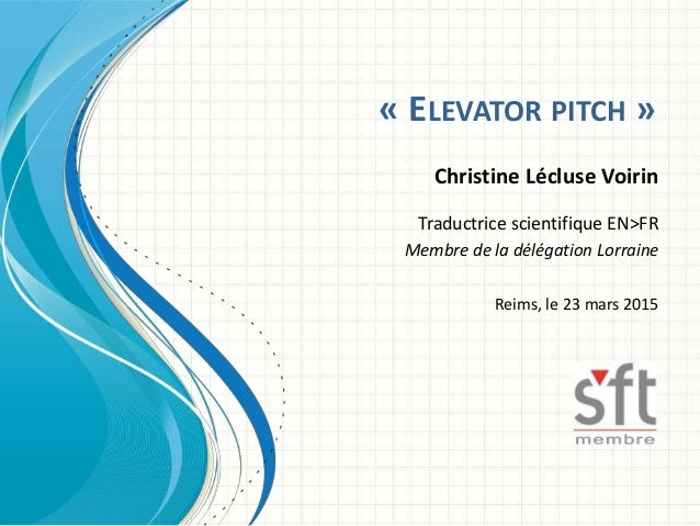 « ELEVATOR PITCH » Christine Lécluse Voirin Traductrice scientifique EN>FR Membre de la délégation Lorraine Reims, le 23 m...