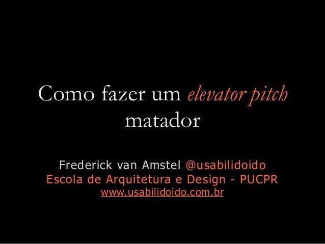 Como fazer um elevator pitch matador Frederick van Amstel @usabilidoido Escola de Arquitetura e Design - PUCPR www.usabili...