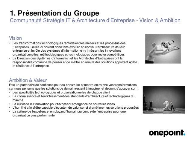 1. Présentation du Groupe Communauté Stratégie IT & Architecture d'Entreprise - Vision & Ambition • Les transformations te...