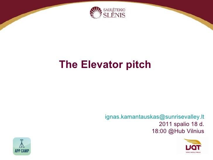 The Elevator pitch   i [email_address] 201 1  spalio  18  d. 18:00 @Hub Vilnius
